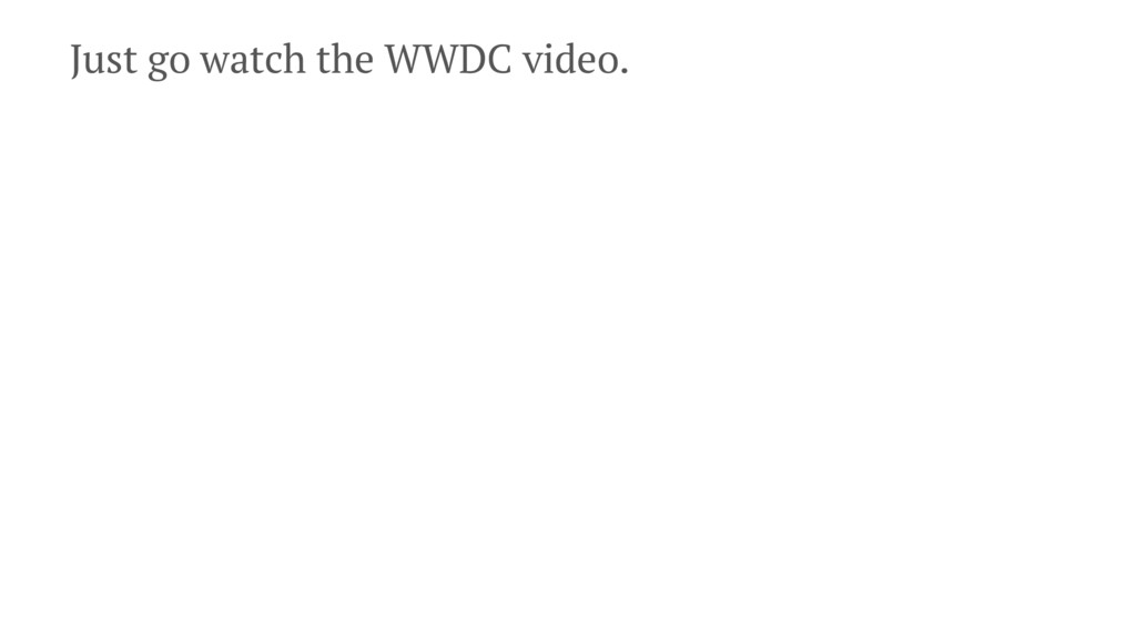 Just go watch the WWDC video.
