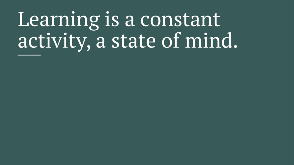 Learning is a constant activity, a state of min...