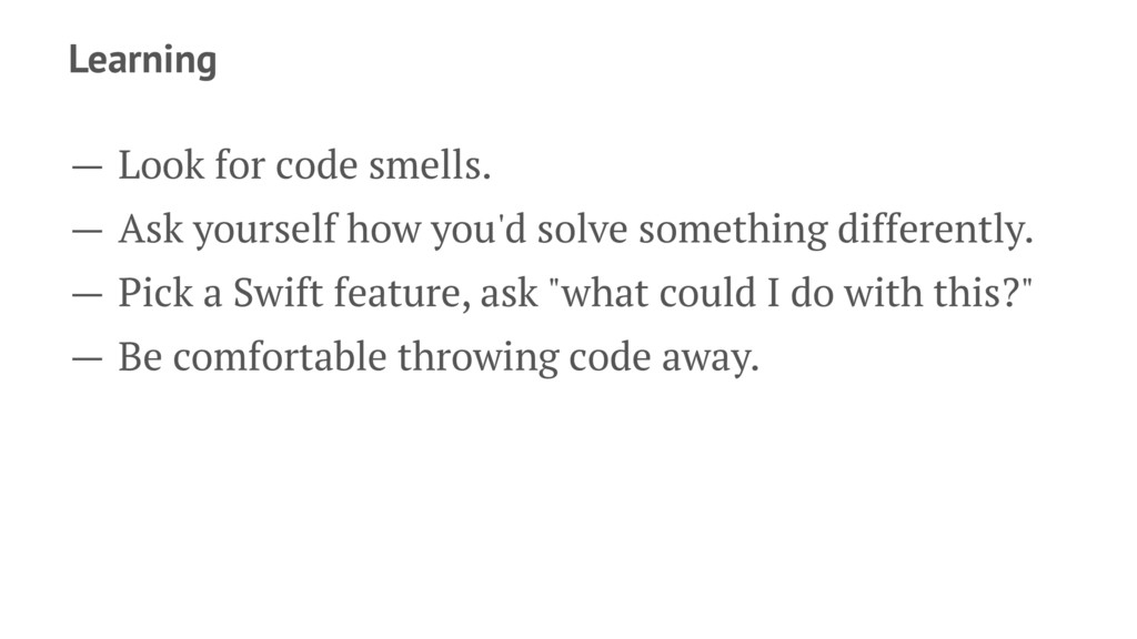 Learning — Look for code smells. — Ask yourself...