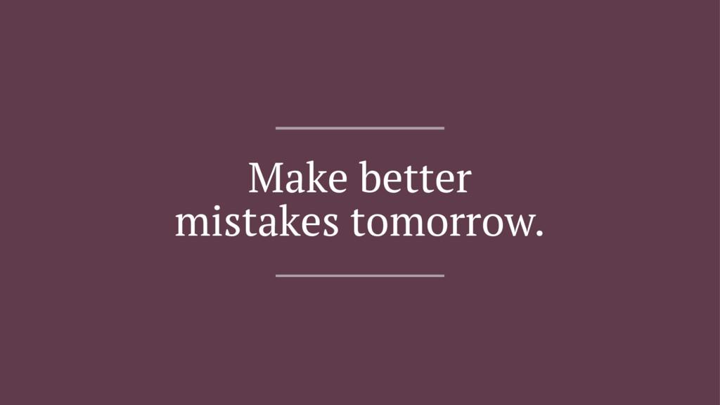 Make better mistakes tomorrow.
