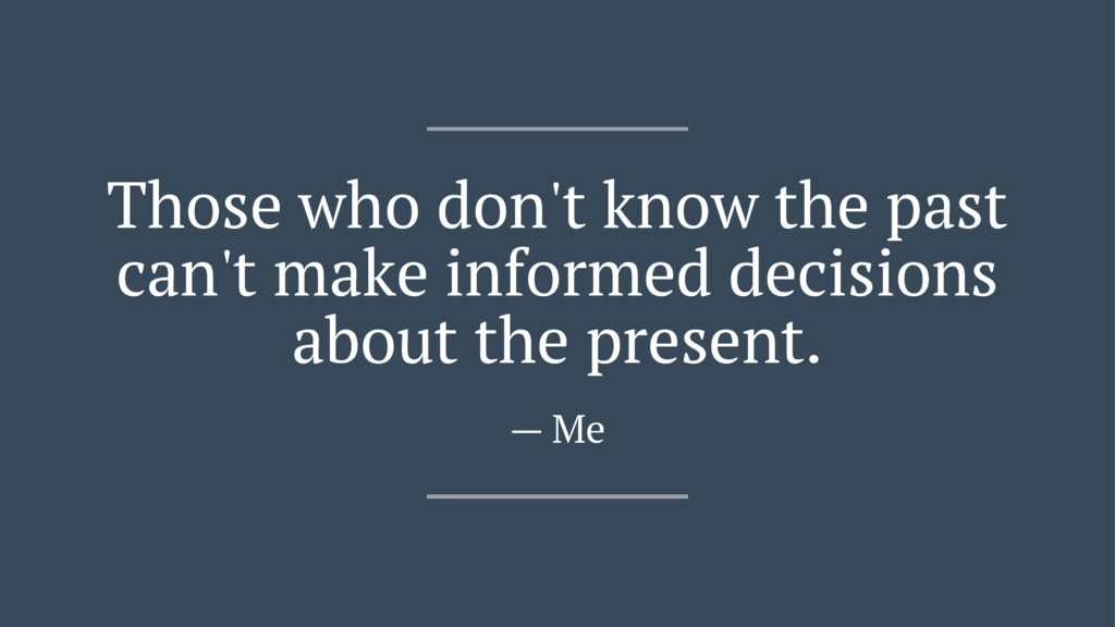 Those who don't know the past can't make inform...