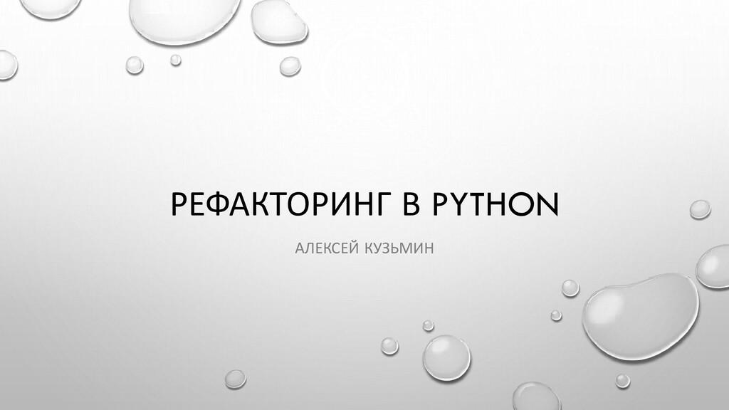 РЕФАКТОРИНГ В PYTHON АЛЕКСЕЙ КУЗЬМИН