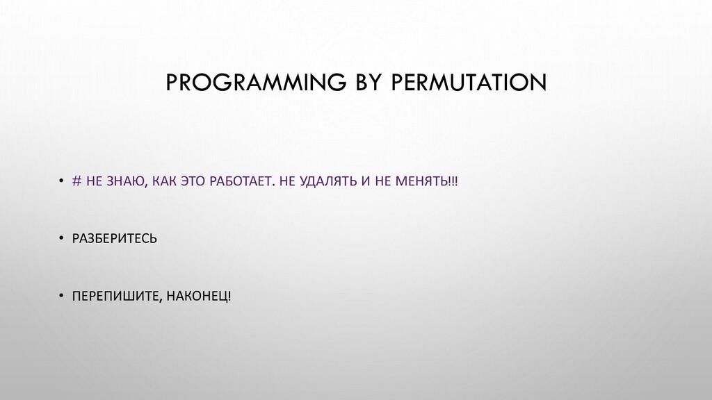 PROGRAMMING BY PERMUTATION • # НЕ ЗНАЮ, КАК ЭТО...