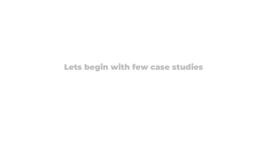 Lets begin with few case studies