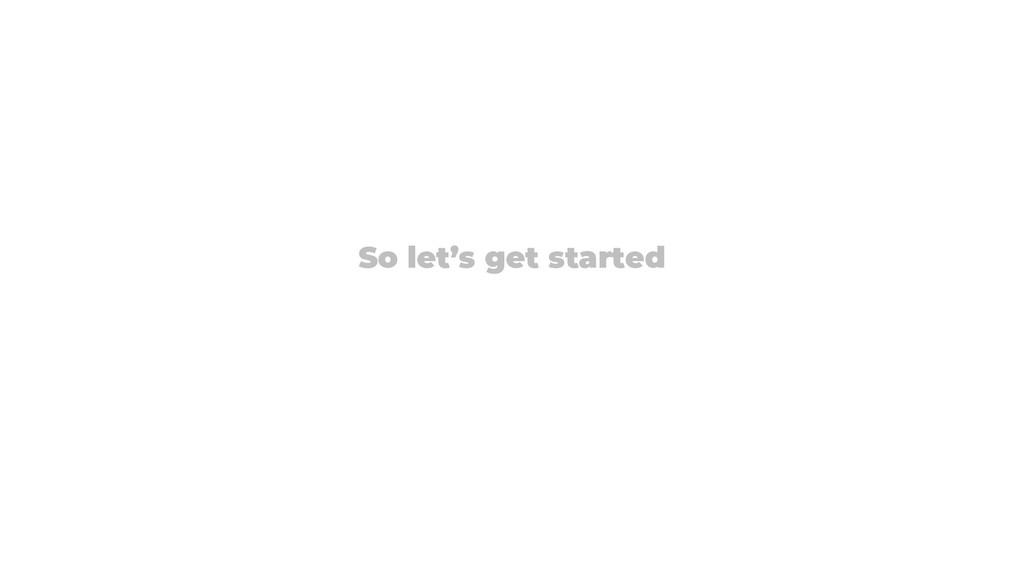 So let's get started