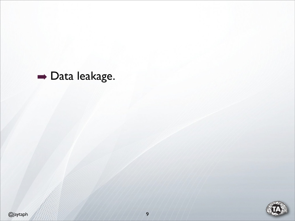 @jaytaph 9 ➡ Data leakage.