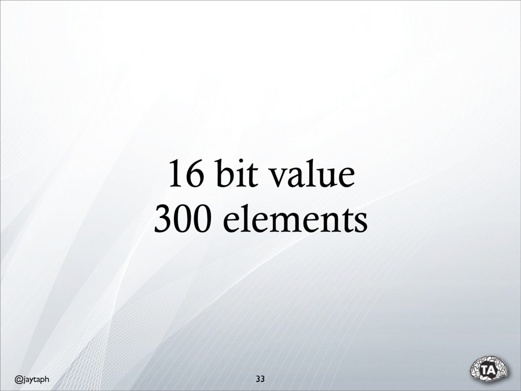 @jaytaph 16 bit value 300 elements 33