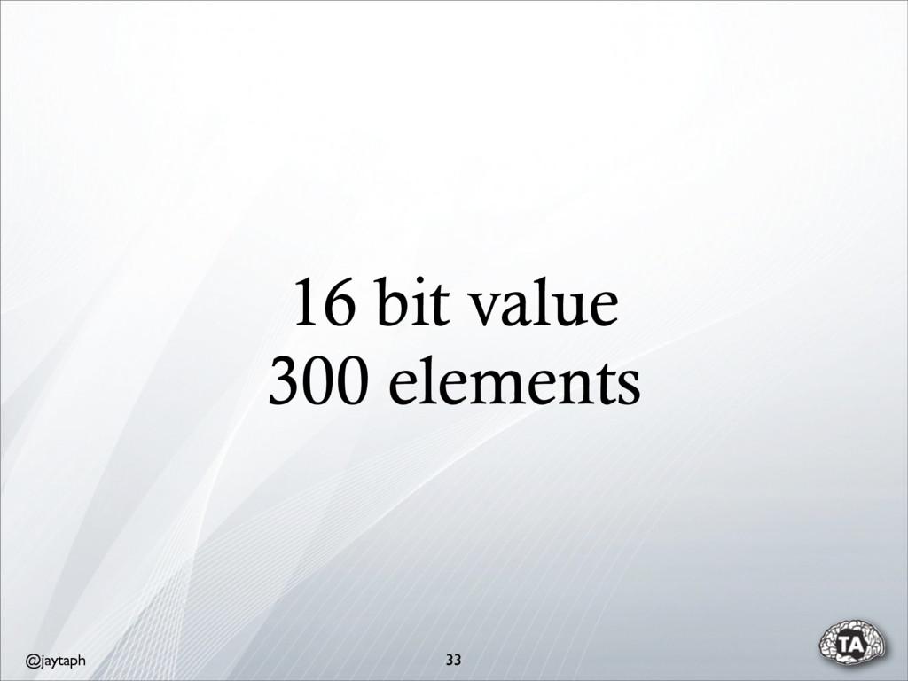 @jaytaph 16 bit value 300 elements 33