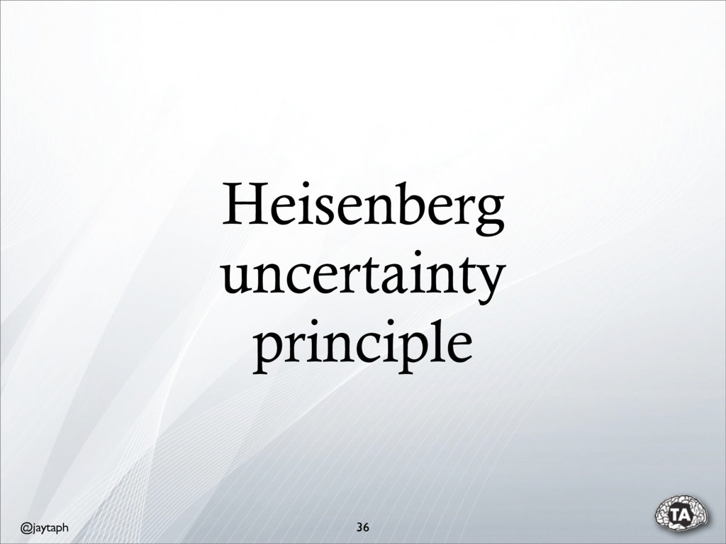 @jaytaph Heisenberg uncertainty principle 36