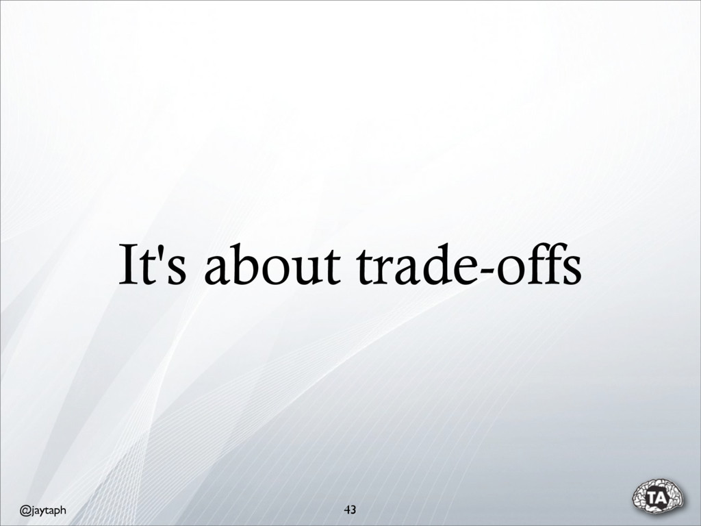 @jaytaph It's about trade-offs 43