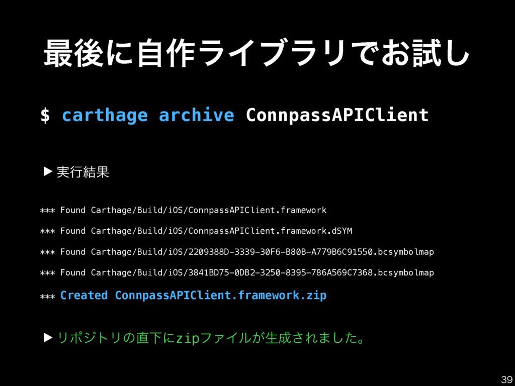 ࠷ޙʹࣗ࡞ϥΠϒϥϦͰ͓ࢼ͠ $ carthage archive ConnpassAPICl...