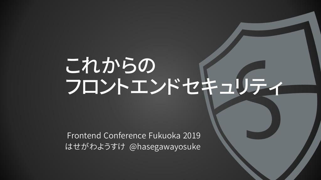 これからの フロントエンドセキュリティ Frontend Conference Fukuoka...