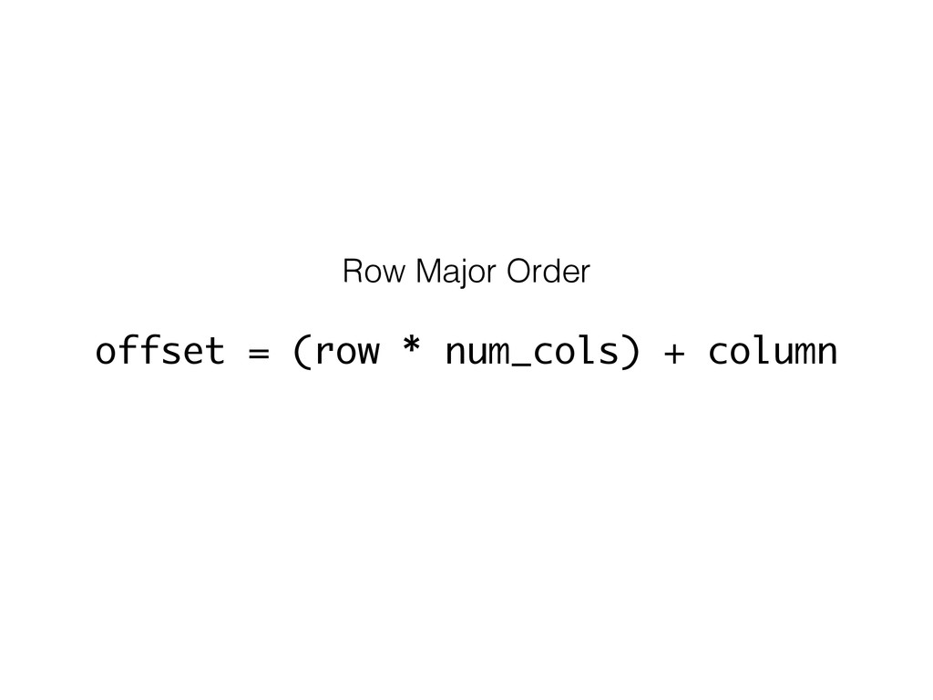 Row Major Order offset = (row * num_cols) + col...