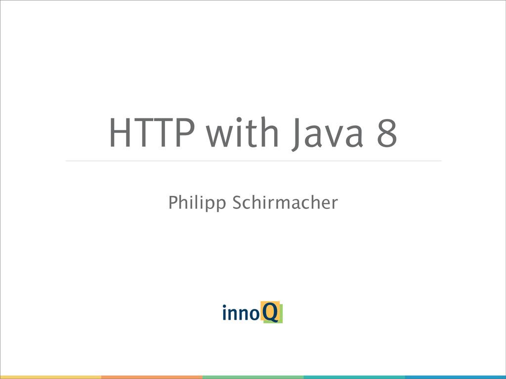 HTTP with Java 8 Philipp Schirmacher