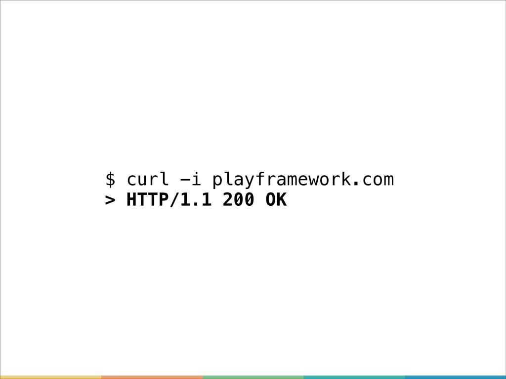 $ curl -i playframework.com > HTTP/1.1 200 OK