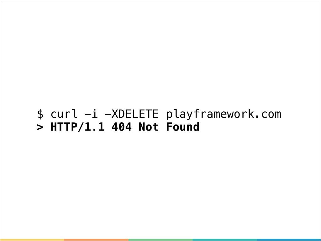 $ curl -i -XDELETE playframework.com > HTTP/1.1...