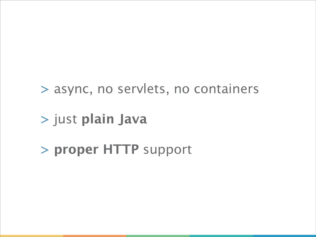 > async, no servlets, no containers > just plai...