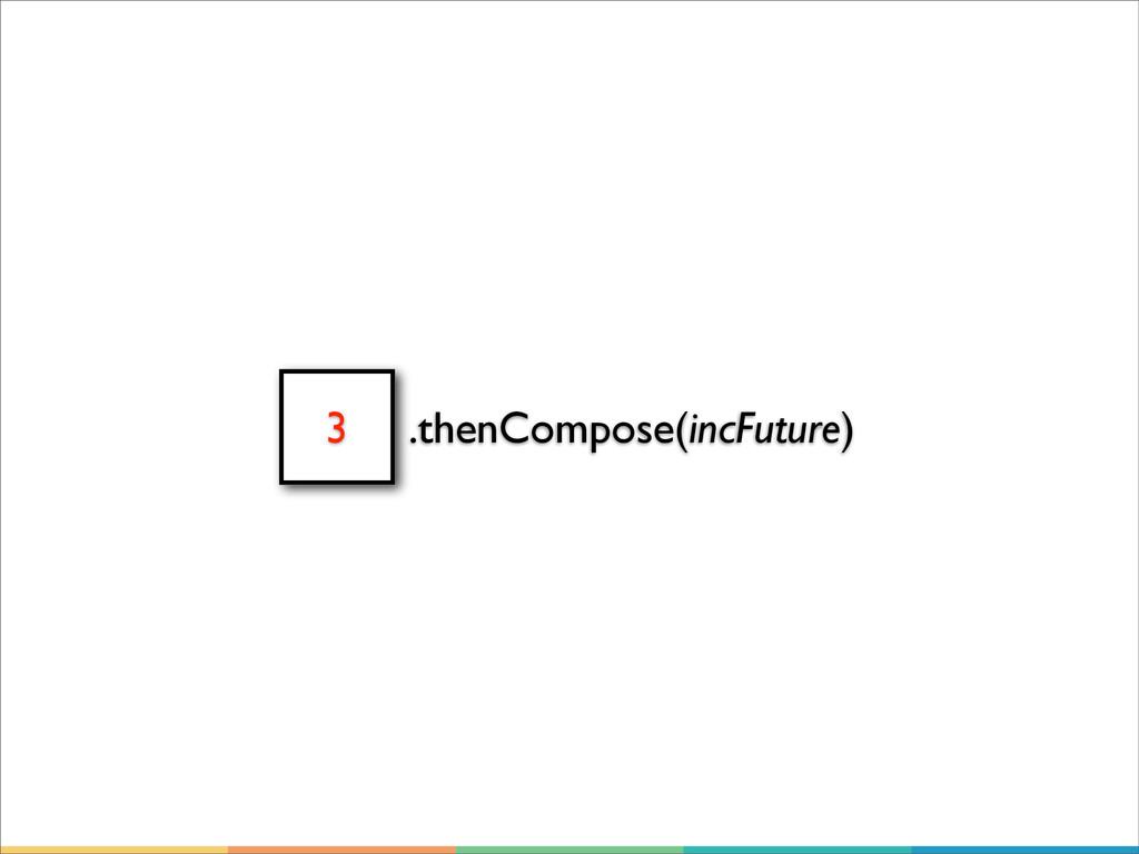 3 .thenCompose(incFuture)