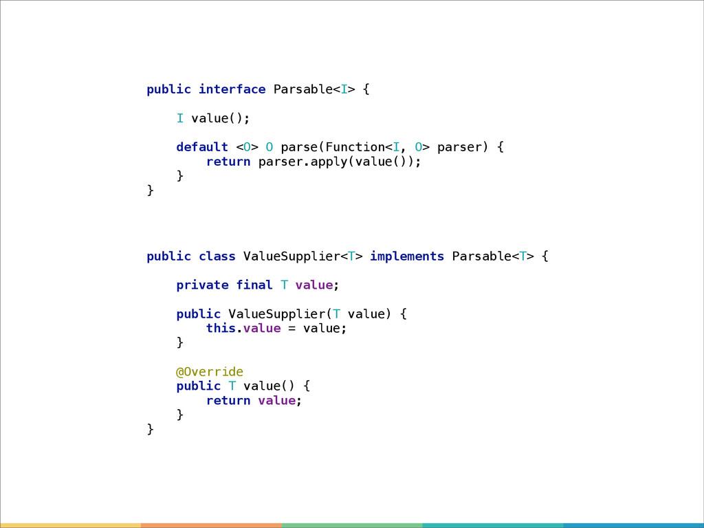 public interface Parsable<I> { I value(); defau...