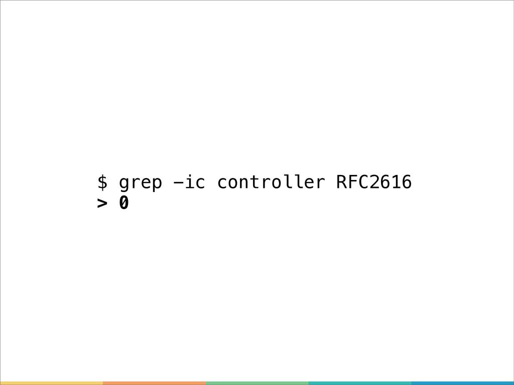 $ grep -ic controller RFC2616 > 0