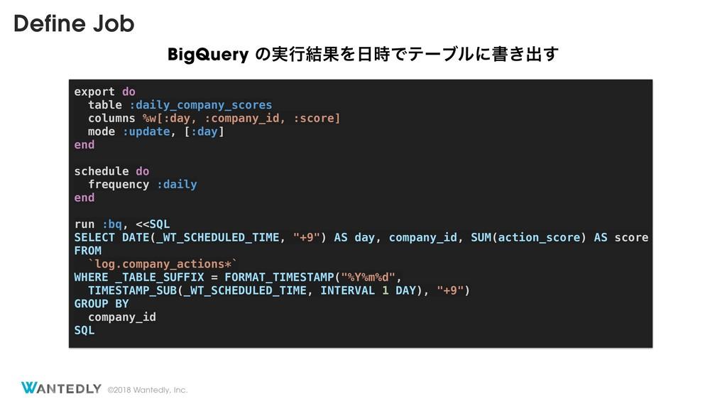 ©2018 Wantedly, Inc. Define Job BigQuery ͷ࣮ߦ݁ՌΛ...