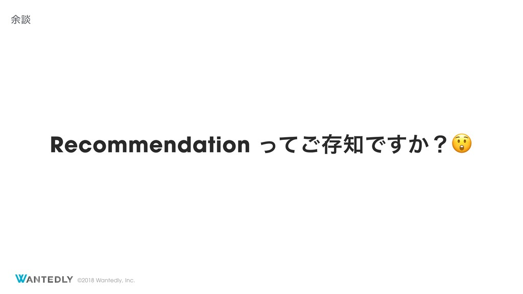 ©2018 Wantedly, Inc. Recommendation ͬͯ͝ଘͰ͔͢ʁ ༨ஊ