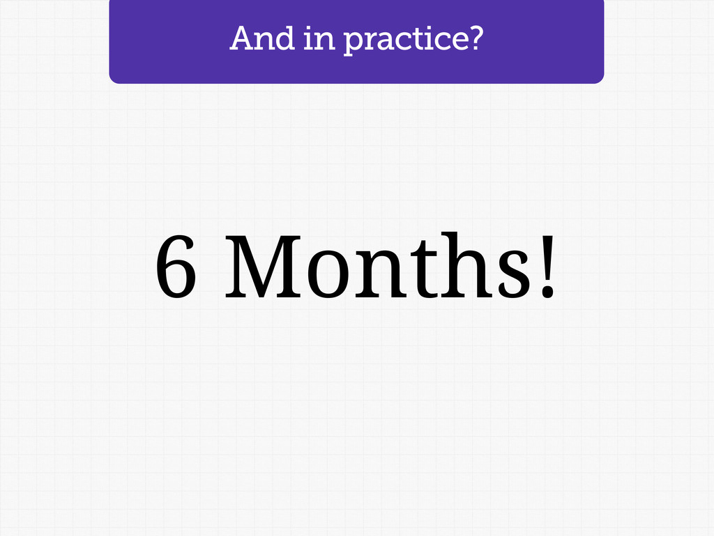 And in practice? 6 Months!