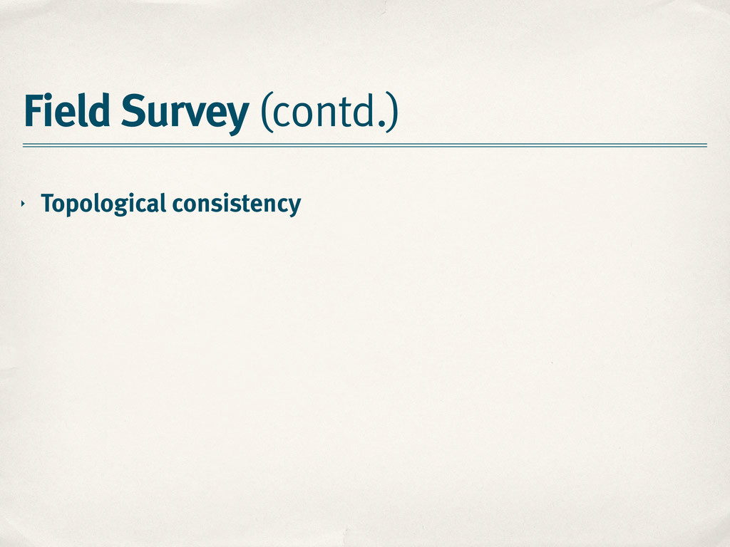 Field Survey (contd.) ‣ Topological consistency