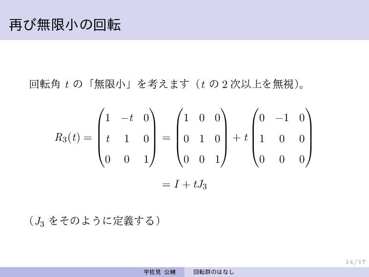 14/17 再び無限小の回転 回転角 t の「無限小」を考えます(t の 2 次以上を無視) ...