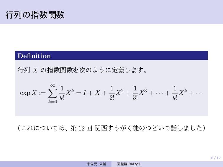 8/17 行列の指数関数 Definition 行列 X の指数関数を次のように定義します。 ...