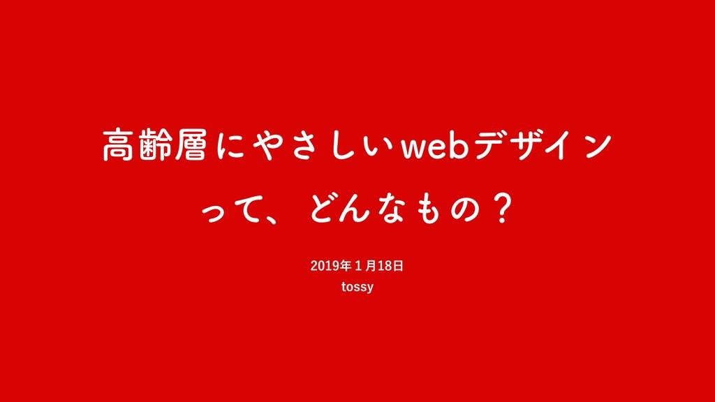 高齢層にやさしい webデザイン って、どんなもの? 2019年1月18日 tossy