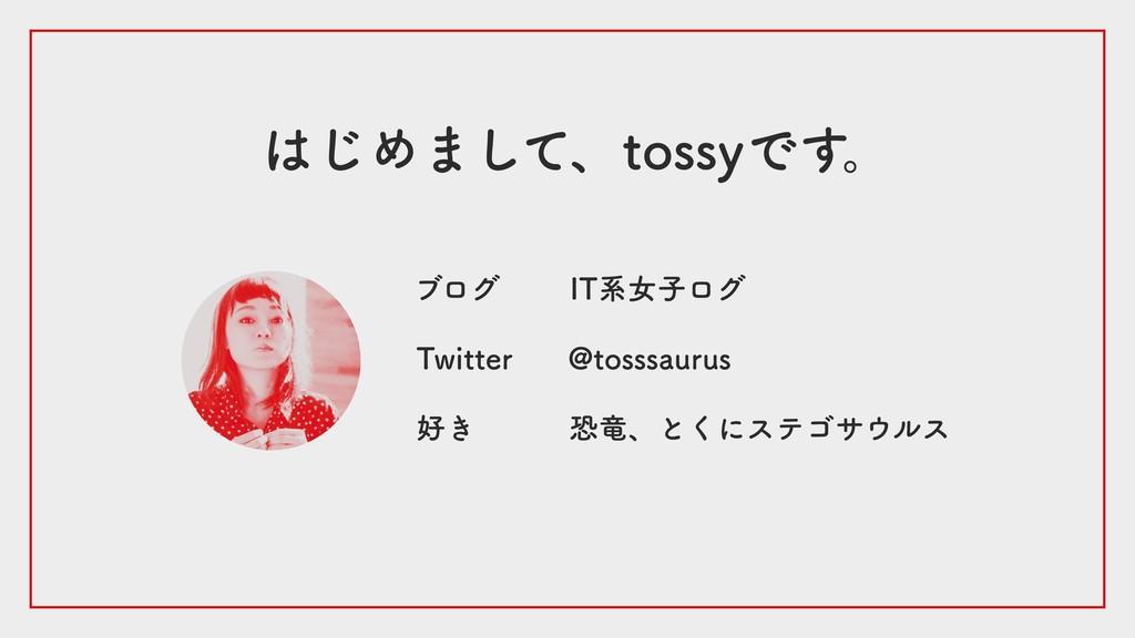 はじめまして、tossyです。 IT系女子ログ Twitter ブログ @tosssaurus...