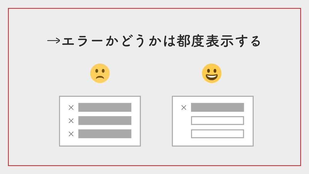 →エラーかどうかは都度表示する × × × ×