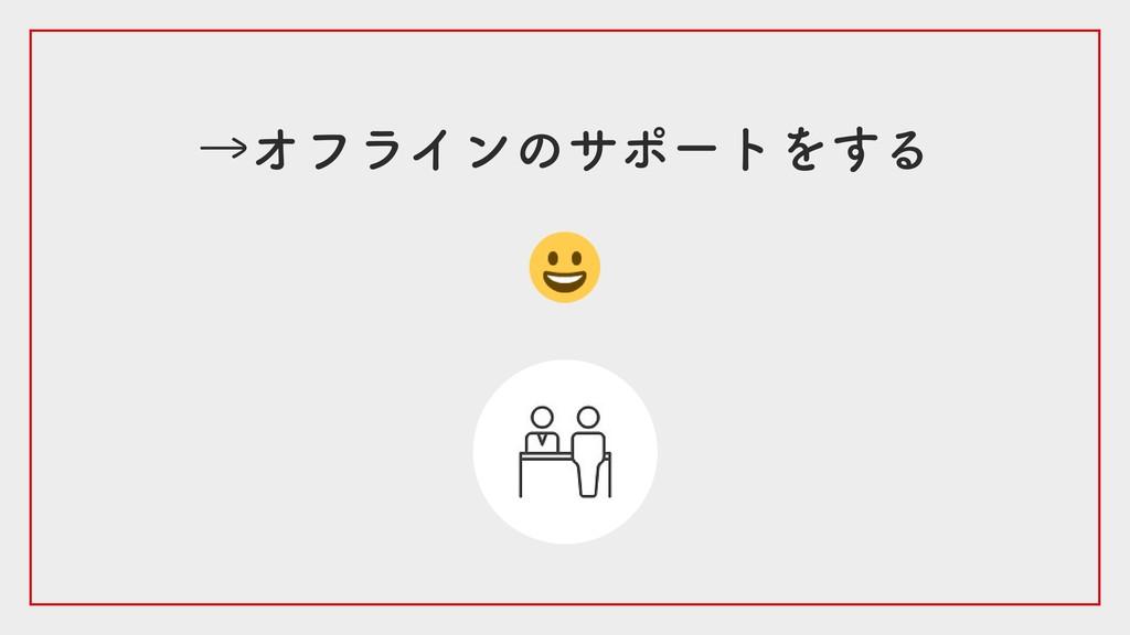 →オフラインのサポートをする