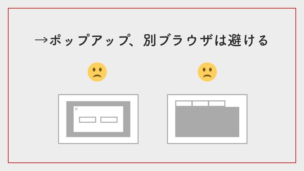 →ポップアップ、別ブラウザは避ける ×