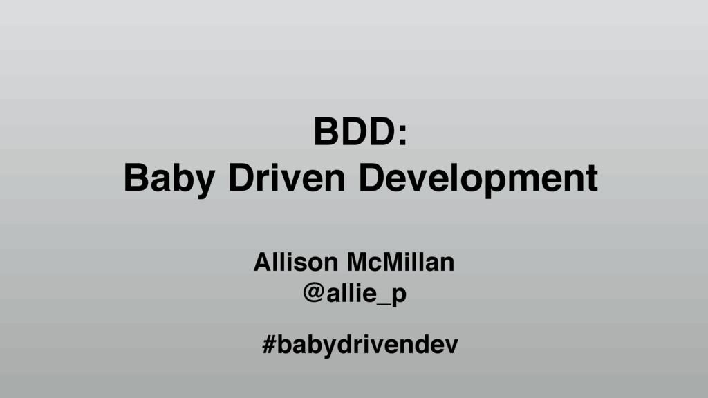 BDD: Baby Driven Development Allison McMillan @...
