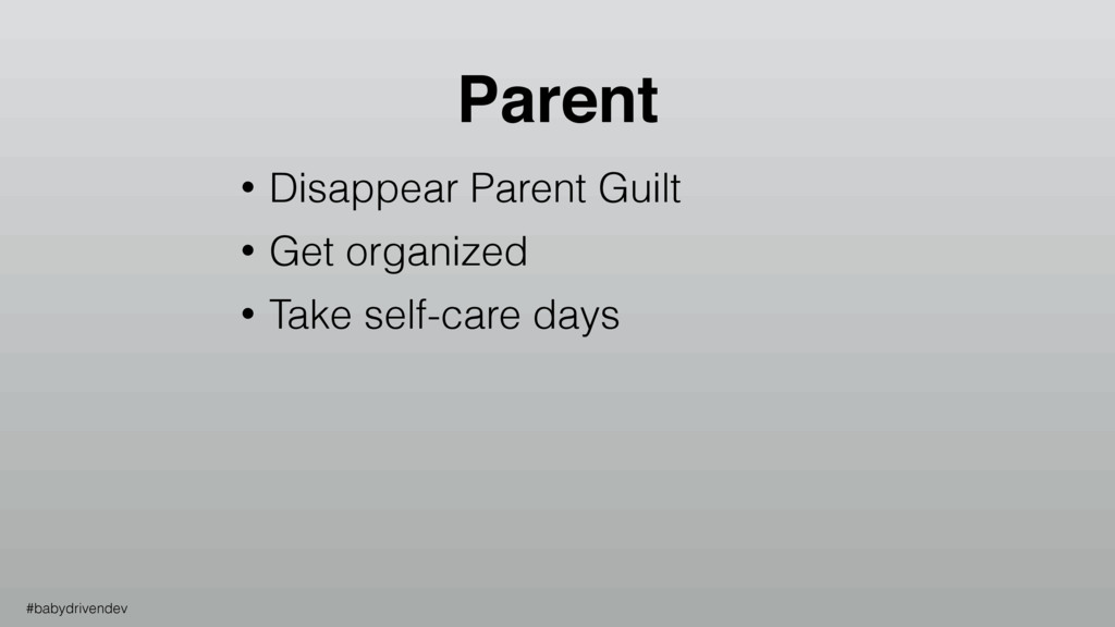 • Disappear Parent Guilt • Get organized • Take...