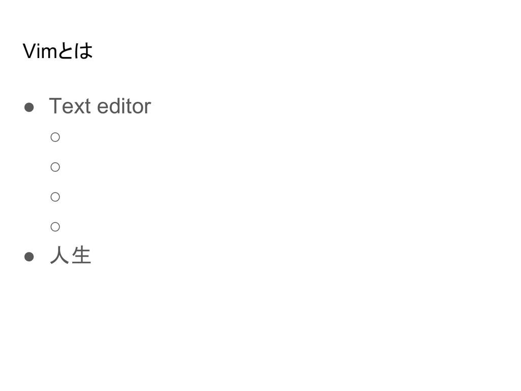 Vimとは ● Text editor ○ ○ ○ ○ ● 人生