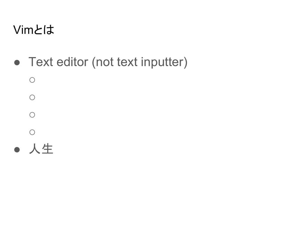 Vimとは ● Text editor (not text inputter) ○ ○ ○ ○...