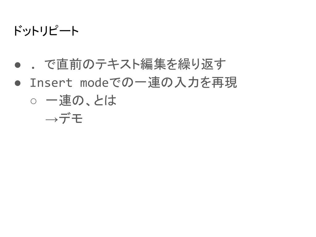 ドットリピート ● . で直前のテキスト編集を繰り返す ● Insert modeでの一連の入...
