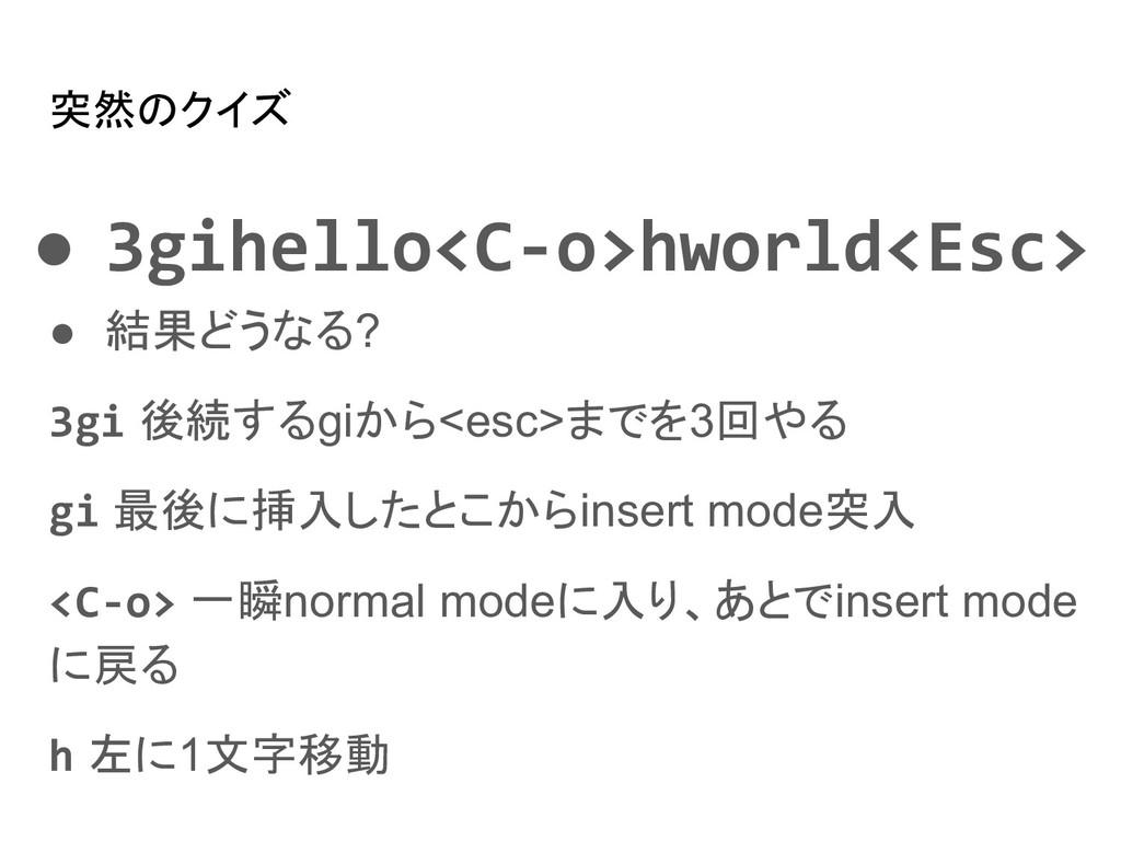 突然のクイズ ● 3gihello<C-o>hworld<Esc> ● 結果どうなる? 3gi...