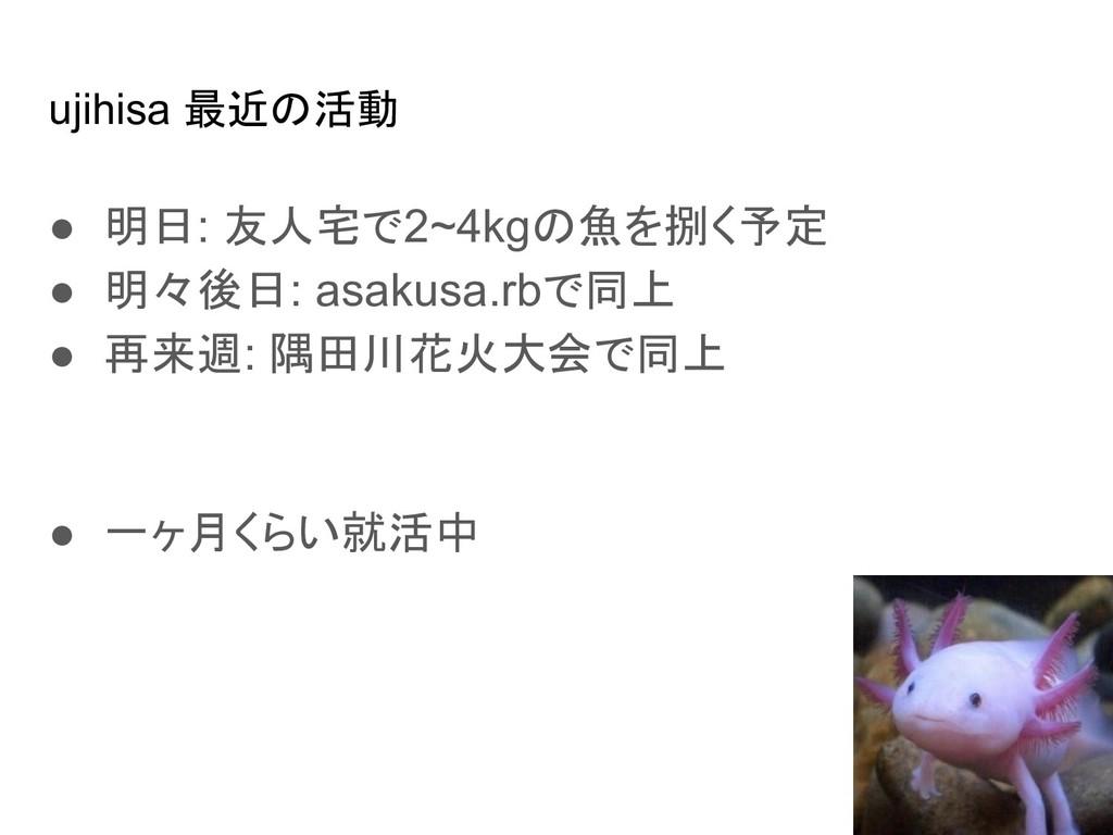 ujihisa 最近の活動 ● 明日: 友人宅で2~4kgの魚を捌く予定 ● 明々後日: as...