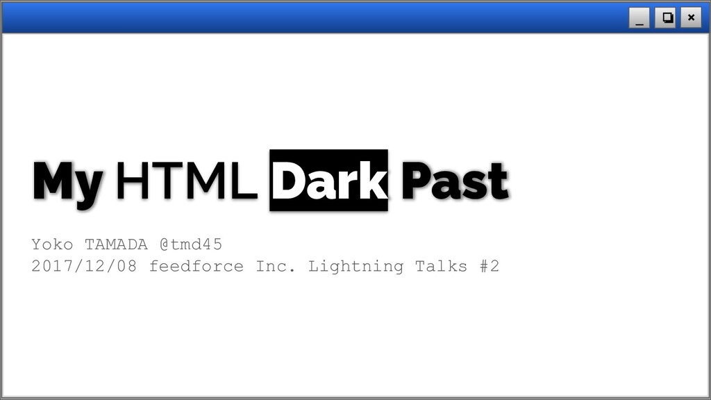 × ❏ _ My HTML Dark Past Yoko TAMADA @tmd45 2017...
