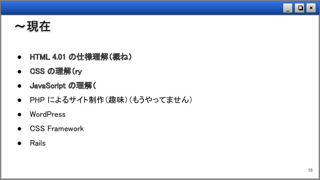 × ❏ _ ~現在 18 ● HTML 4.01 の仕様理解(概ね) ● CSS の理解(r...