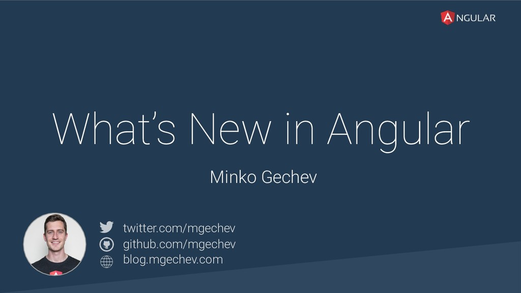 @yourtwitter What's New in Angular Minko Gechev...