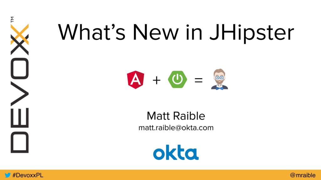 What's New in JHipster Matt Raible matt.raible@...