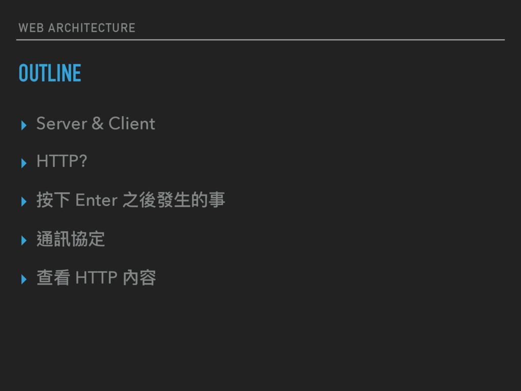 WEB ARCHITECTURE OUTLINE ▸ Server & Client ▸ HT...