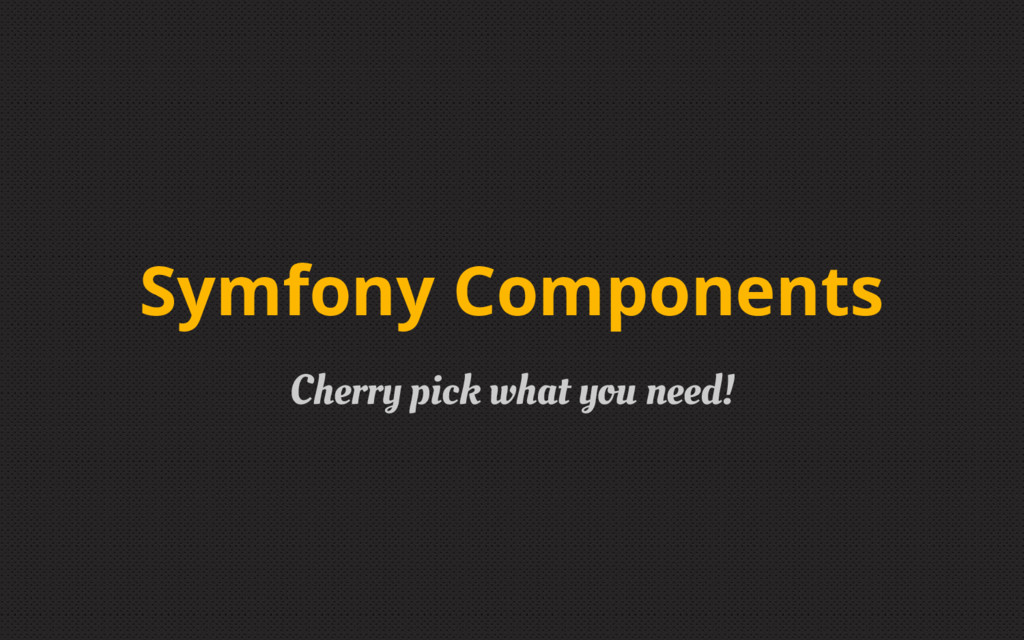 Cherry pick what you need! Symfony Components