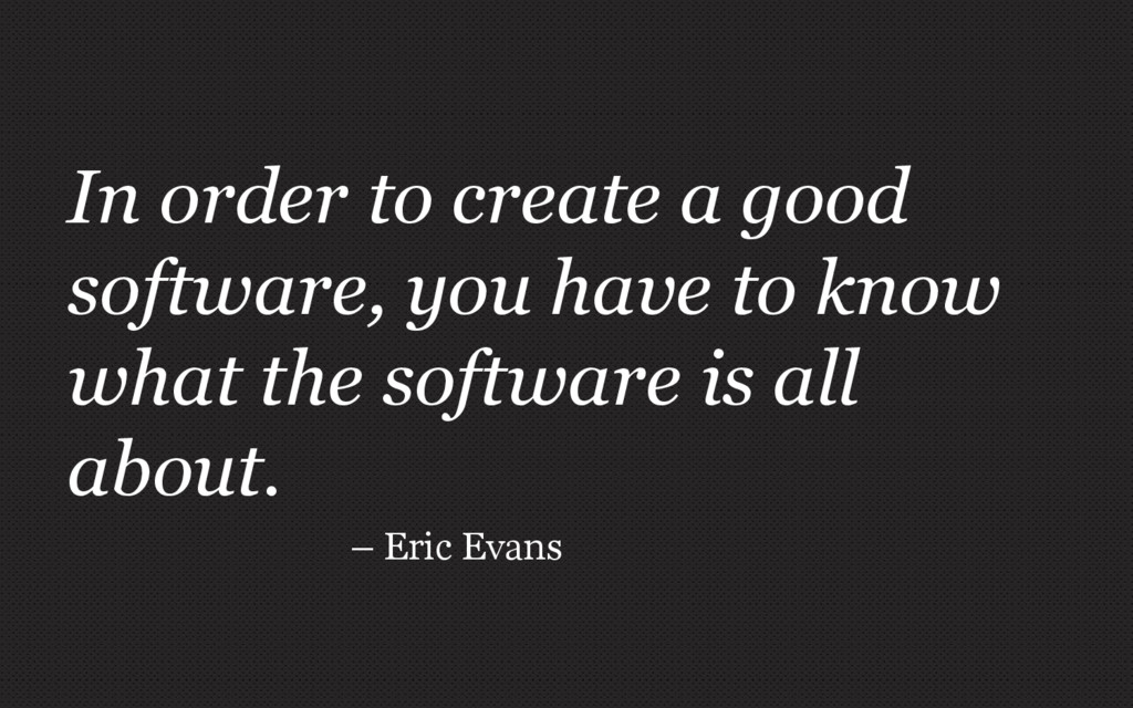 In order to create a good software, you have to...