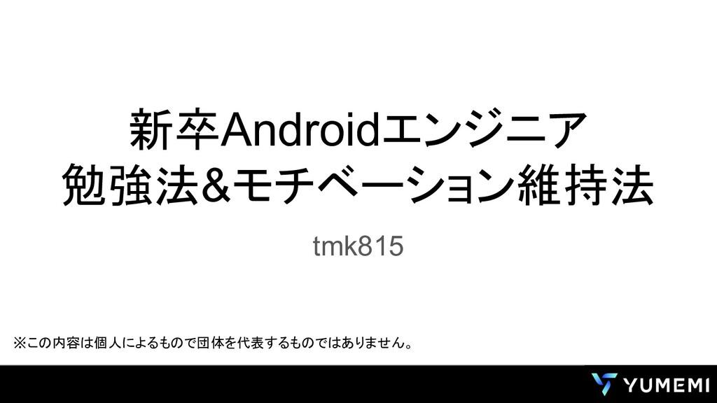 新卒Androidエンジニア 勉強法&モチベーション維持法 tmk815 ※この内容は個人によ...